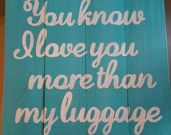 You Know I Love You More than My Luggage Pallet Sign