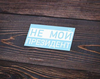 Not My President sticker in Russian! Cyrillic Vinyl Anti trump Protest political decal Love Trumps Hate never trump stickers