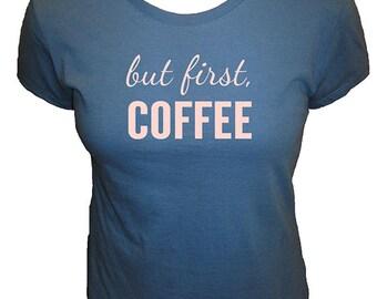 But First, Coffee - Caffeine Womens Shirt - Humor Coffee Shirt - Womens Shirt - 4 Colors - Organic Bamboo and Cotton T Shirt - Gift Friendly