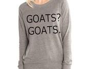 Goats? Goats. Funny Goat shirt Womens Long sleeve Pullover shirt silkscreen