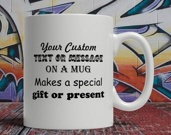 Customized mug, personalized mug, message mug, custom mug, personalised mug, your text mug, coffee mug, coffee cup, tea cup, tea  mug, mugs