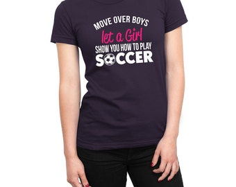 Move Over Boys Let A Girl Show You How to Play Soccer Shirt Female Power Birthday Present Funny Shirt Loves Soccer Shirt Girls Ladies Shirt