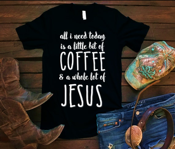 All I need Is A Little Bit of Coffee & A Whole Lot Of Jesus Unisex T Shirt, Country T Shirt, Southern T Shirt, Coffee Shirt, Jesus Shirt