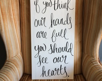 If you think our hands are full, you should see our hearts : Wood Sign