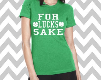 For Lucks Sake St. Patrick's Day Shirt Bar Pub Shirt Funny St. Patty's Day Tee Clover Shirt Funny Drinking Tee Shamrock Shirt Lucky Shirt