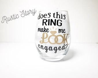 Does this ring make me look engaged wine glass, engagement gift, personalized wine glass