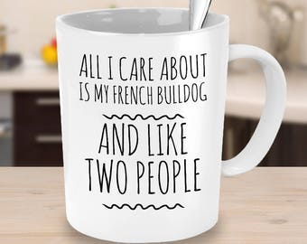 French Bulldog Mug - All I Care About Is My French Bulldog And Like Two People - French Bulldog Gift - Coffee or Tea Cup for Frenchie Mom