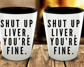 Shut Up Liver, You're Fine Funny Shot Glasses - Cute Shot Glass - Birthday Gift - Graduation Gift - College Student Gift Spring Break Glass