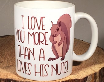 I love you more than a squirrel loves his nuts! Coffee Mug/Cup comes in 11 or 15 ounce Valentines Day gift