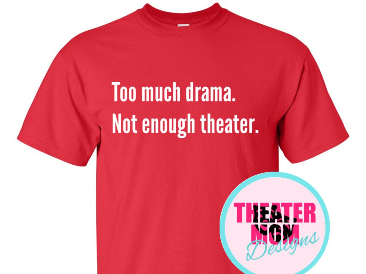 Too much drama not enough theater custom t shirt choose for How much is a custom t shirt