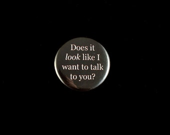 Does it look like I want to talk to you? Pin