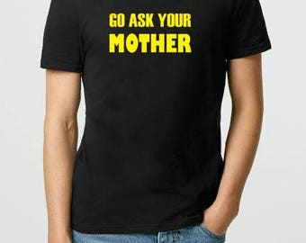 Funny T-shirt - Go Ask Your Mother- Adult T-Shirt Gift for Husband Gift for Men Gift for Brother Birthday Gift Funny Tshirt Custom T-shirts