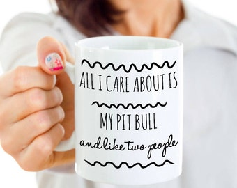 Funny Pit Bull Mug - All I Care About Is My Pit Bull And Like Two People - Pit Bull Gift - Unique Ceramic Coffee or Tea Cup for Pit Bull Mom
