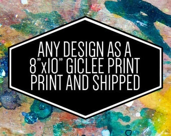 """Any Design as an 8""""x10"""" Giclee Print and Shipped"""