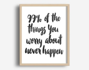 Printable Art, Inspirational Print, 99% Of the Things You Worry About Never Happen,Typography Quote, Home Decor Motivational Poster Wall Art