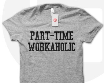 Part time workaholic t shirt, funny work t shirt, funny tshirt, funny office t shirt, workaholic shirt, workaholic t shirt