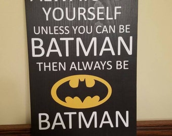 "Always Be Yourself Unless You Can Be Batman Handpainted Sign 11""x18"""