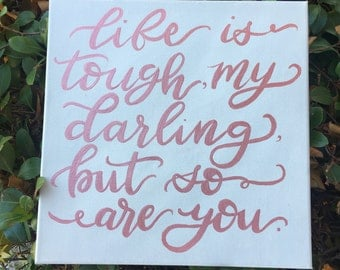 Life is tough, my darling, but so are you canvas quote/ rose gold letters