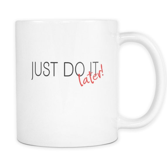 Just Do It Later Coffee Mug Quotes Sayings