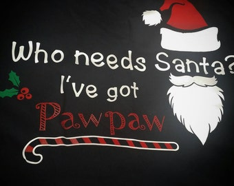 Christmas, Who needs Santa?, Who needs Santa when I've got Pawpaw, Who needs Santa Shirt,  Christmas Shirt, Santa Shirt, Christmas, Santa