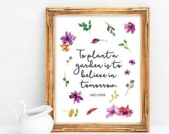 To Plant A Garden Is To Believe In Tomorrow - Audrey Hepburn Quote - Garden Quote Print - Gift For Gardener - Digital Download Art - 8x10