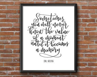Dr. Seuss Quote | Sometimes you will never know the value of a moment until it becomes a memory | 8x10 Calligraphy Printable