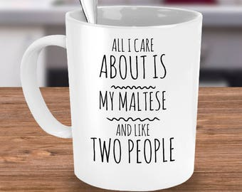 Funny Maltese Mug - All I Care About Is My Maltese And Like Two People - Maltese Gift - Unique Ceramic Coffee or Tea Cup for Maltese Mom