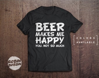 Beer Makes Me Happy You. Not So Much  - Colors Available - UNISEX Adult T-Shirt - Unisex or Womans Shirt Vneck Option