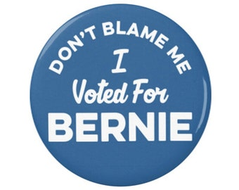 """Don't Blame Me I voted For Bernie  1.25"""" or 2.25"""" Button Pinback Pin Badge Hillary Clinton Anti Trump Not My President Bernie"""