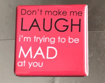 Don't make me laugh... Custom Made 1.5 X 1.5 inch Magnet