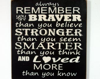 Always remember you are braver than you believe stronger than you seem... wood sign