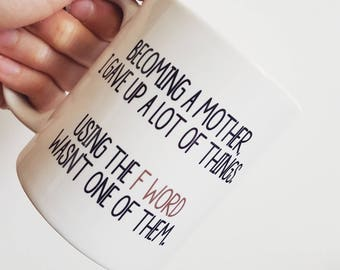 "Handmade ""F Word"" Coffee Mug - Motherhood Coffee Cup - ""Becoming A Mother, I Gave Up A Lot Of Things. Using The F Word Was Not One Of Them."""