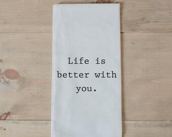 Tea Towel, Life is Better With You, present, housewarming, wedding favor, kitchen decor, women's gift, flour sack dish cloth