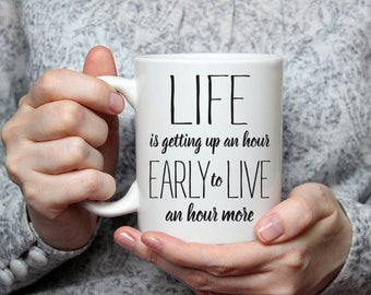 Life is getting up an hour early to live an hour more - White Ceramic Mug with Saying - Quote Mug - Coffee Lover Gift