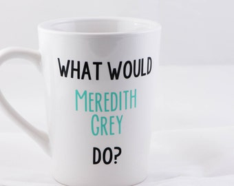 What Would Meredith Grey Do? Grey's Anatomy Mug