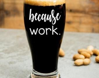 Because work. Wine Glass (or stemless), Pint Glass, Pilsner, Mason Jar or Coffee/Tea Mug. Adulting is hard.