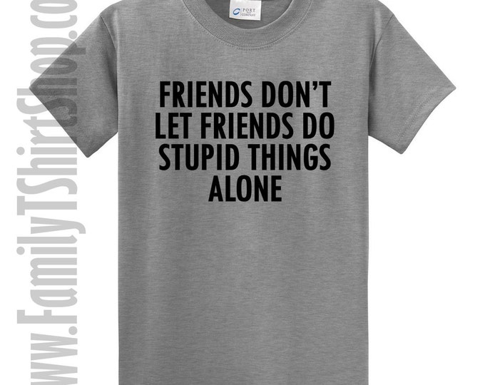 Friends Don't Let Friends Do Stupid Things T-shirt