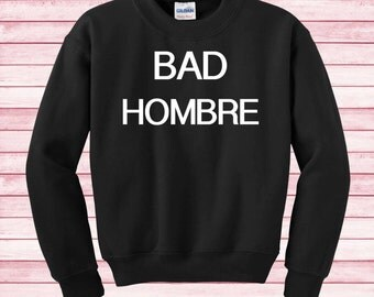 Bad Hombre T Shirt Sweatshirt Funny Sweater Instagram Gifts Fashion Blogger Elections 2016