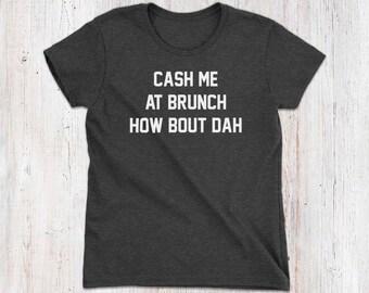 Cash me at brunch how bout dah Women's T-Shirt - funny brunch shirt, funny womens tshirts, brunch quote, funny brunch tshirt, funny casual