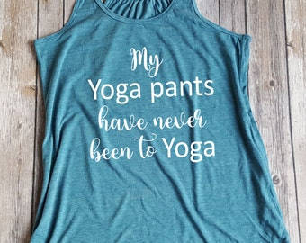 My Yoga Pants Have Never Been to Yoga, Fitness Tank, Yoga Top, Funny shirt, Gift for Her