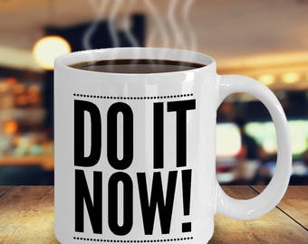 Motivational Gift Idea - DO IT NOW! - 11 oz Ceramic Coffee Mug/Tea Cup -For that pro-active person -For Birthday, Promotion, Christmas, etc.