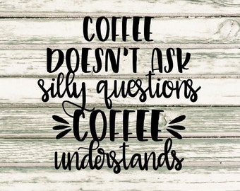 Coffee Doesn't Ask Silly Questions Coffee Understands SVG
