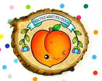 practice what you peach / original funny painting on wood slice / kawaii kitsch art pun practice what you preach