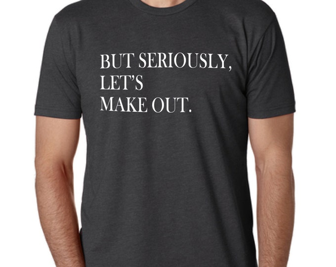 But Seriously Let's Make Out. T-Shirt - Men and Women Sizes - Gift for Him, Kissing, Gray Shirt, Funny, Men's Clothing, Women's Clothing