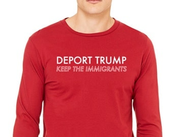 Deport Trump Keep the Immigrants tshirt Anti Trump tshirt Not Trump Long sleeve Women March on Washington long sleeve Love Trumps hate tee