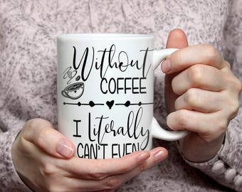 Without Coffee - I literally can't Even Coffee Mug    Girlfriend Gift   Mother's Day Gift   Birthday Gift   Coffee Gift   Unique Gift Mug