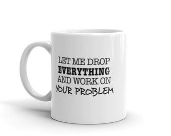 Funny 11 oz Coffee Mug:  Let Me Drop Everything And Work On Your Problem