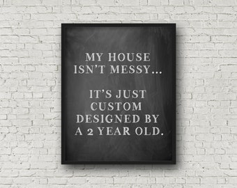 My House Isn't Messy...It's Just Custom Designed By A 2 Year Old, Chalkboard Sign, Chalkboard Art, Funny Prints, Modern Home Decor, Humor