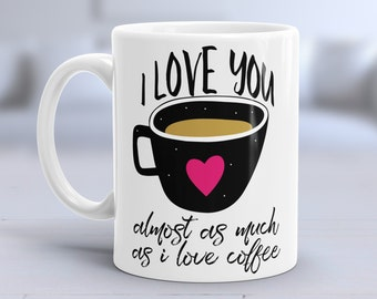 I love you almost as much as I love coffee - 11oz Mug - Funny Valentine's day gift.