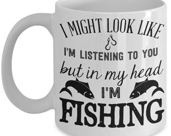 Funny Fishing Mug - I Might Look Like I'm listening to you but in my head I'm fishing - Fisherman Gift